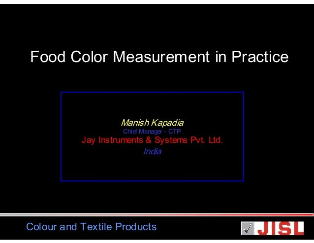 Food Color Measurement in Practice  Manish Kapadia Chief Manager - CTP  Jay Instruments & Systems Pvt. Ltd.  India  Colour...