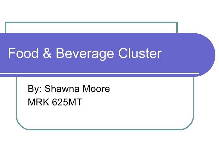 Food & Beverage Cluster By: Shawna Moore MRK 625MT