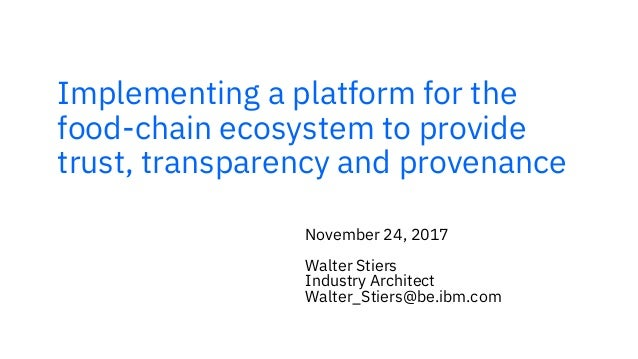 Implementing a platform for the food-chain ecosystem to provide trust, transparency and provenance November 24, 2017 Walte...