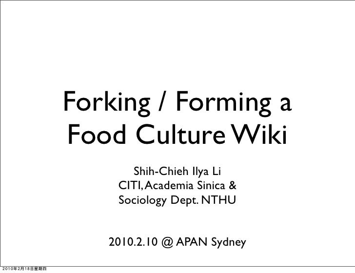 Forking / Forming a Food Culture Wiki       Shih-Chieh Ilya Li     CITI, Academia Sinica &     Sociology Dept. NTHU      2...