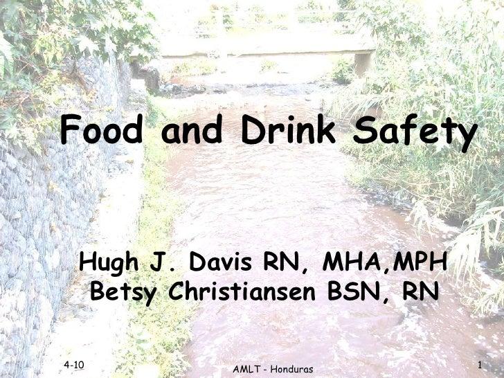 Food and Drink Safety 4-10  Hugh J. Davis RN, MHA,MPH        Betsy Christiansen BSN, RN AMLT - Honduras 1