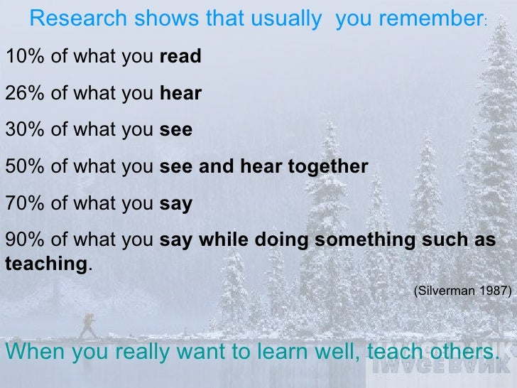 Research shows that usually  you remember : 10% of what you  read 26% of what you  hear 30% of what you  see 50% of what y...