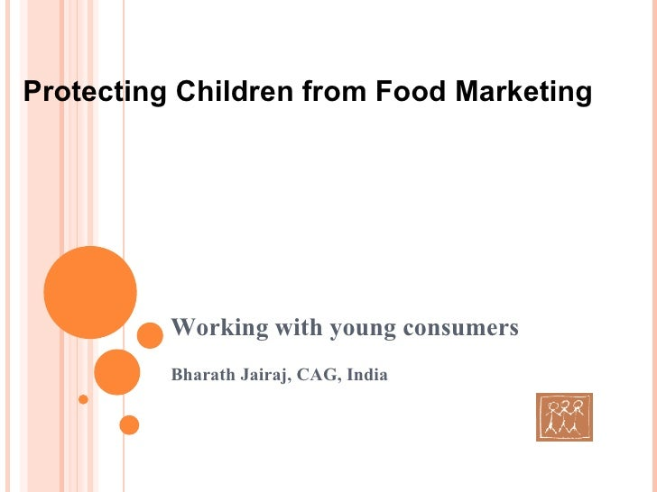 Working with young consumers Bharath Jairaj, CAG, India Protecting Children from Food Marketing