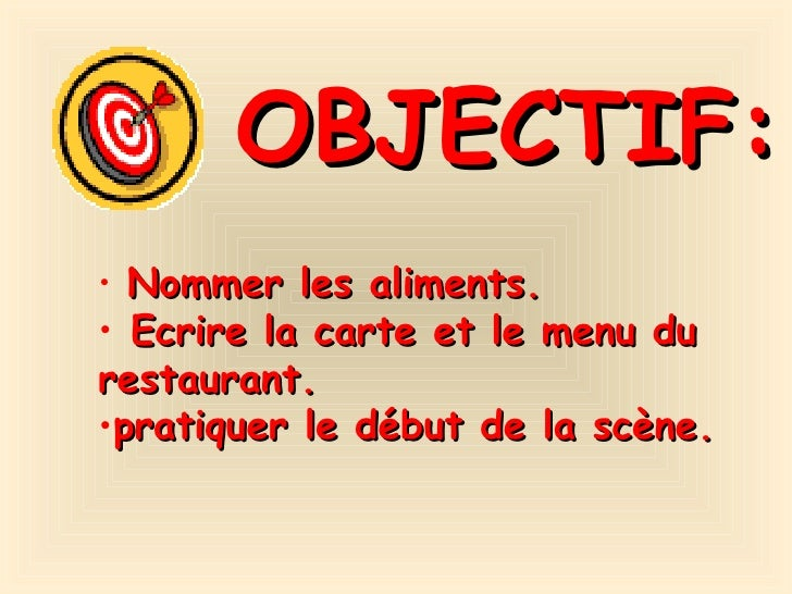 OBJECTIF: <ul><li>Nommer les aliments. </li></ul><ul><li>Ecrire la carte et le menu du restaurant. </li></ul><ul><li>prati...