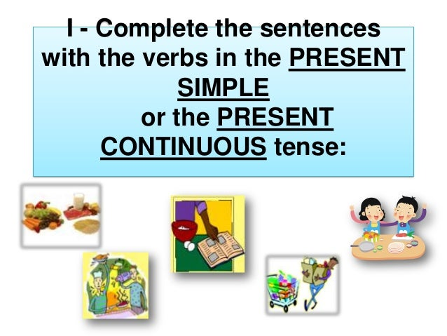I - Complete the sentences with the verbs in the PRESENT SIMPLE or the PRESENT CONTINUOUS tense: