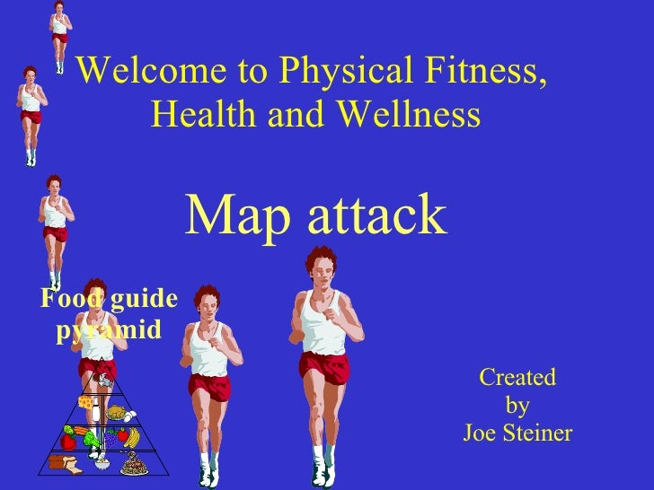 Welcome to Physical Fitness,  Health and Wellness Map attack Created  by Joe Steiner Food guide pyramid