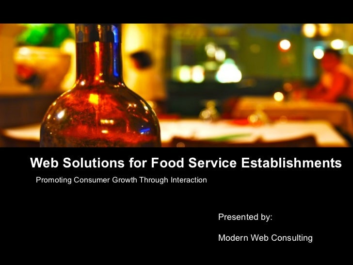 Web Solutions for Food Service Establishments Promoting Consumer Growth Through Interaction Presented by:  Modern Web Cons...
