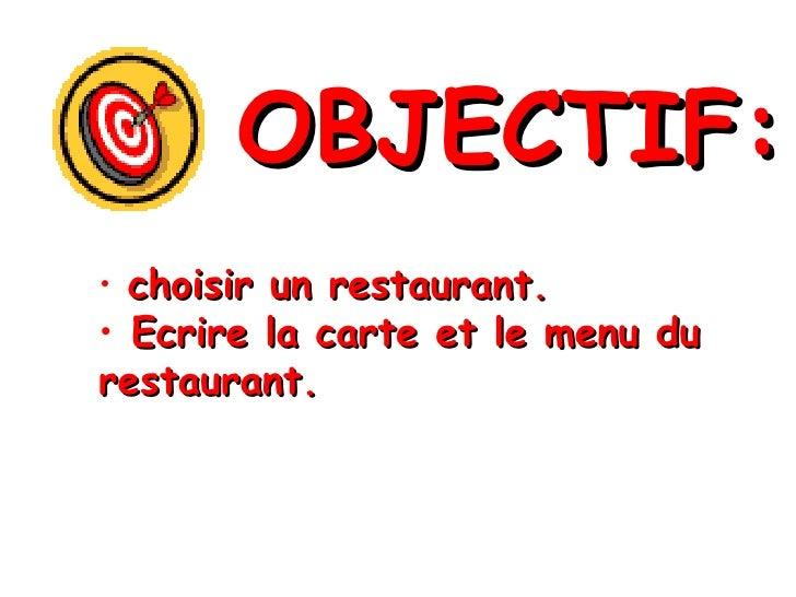 OBJECTIF: <ul><li>choisir un restaurant. </li></ul><ul><li>Ecrire la carte et le menu du restaurant. </li></ul>