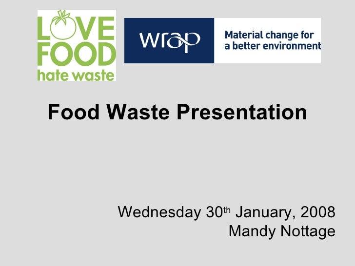 Food Waste Presentation Wednesday 30 th  January, 2008 Mandy Nottage