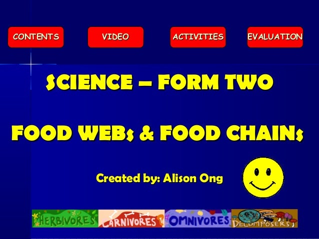 SCIENCE – FORM TWOSCIENCE – FORM TWO FOOD WEBs & FOOD CHAINsFOOD WEBs & FOOD CHAINs Created by: Alison OngCreated by: Alis...