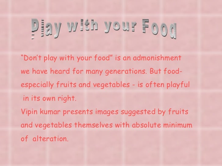 "Play with your Food "" Don't play with your food"" is an admonishment we have heard for many generations. But food- especial..."