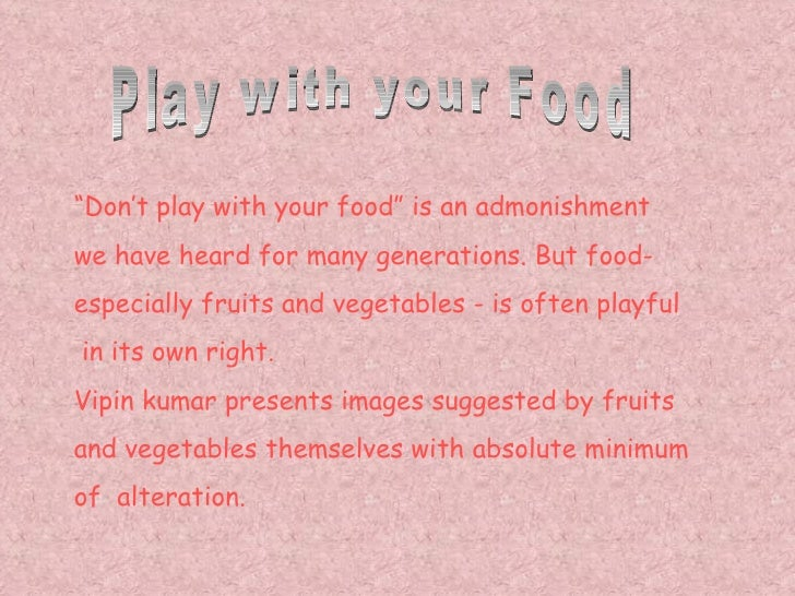 """Don't play with your food"" is an admonishmentwe have heard for many generations. But food-especially fruits and vegetable..."