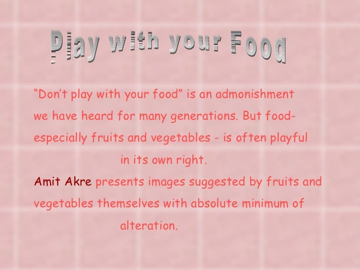 """Play with your Food """" Don't play with your food"""" is an admonishment we have heard for many generations. But food- especial..."""
