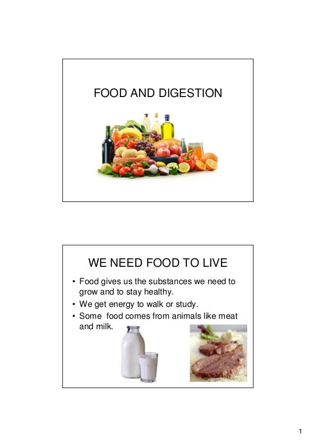 1 FOOD AND DIGESTION WE NEED FOOD TO LIVE • Food gives us the substances we need to grow and to stay healthy. • We get ene...