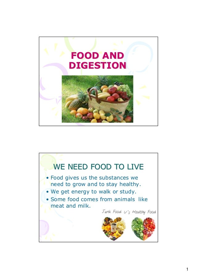 1 FOOD ANDFOOD AND DIGESTIONDIGESTION WE NEED FOOD TO LIVEWE NEED FOOD TO LIVE • Food gives us the substances we need to g...