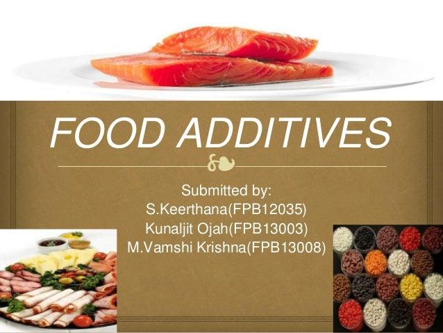 ❧ FOOD ADDITIVES Submitted by: S.Keerthana(FPB12035) Kunaljit Ojah(FPB13003) M.Vamshi Krishna(FPB13008)