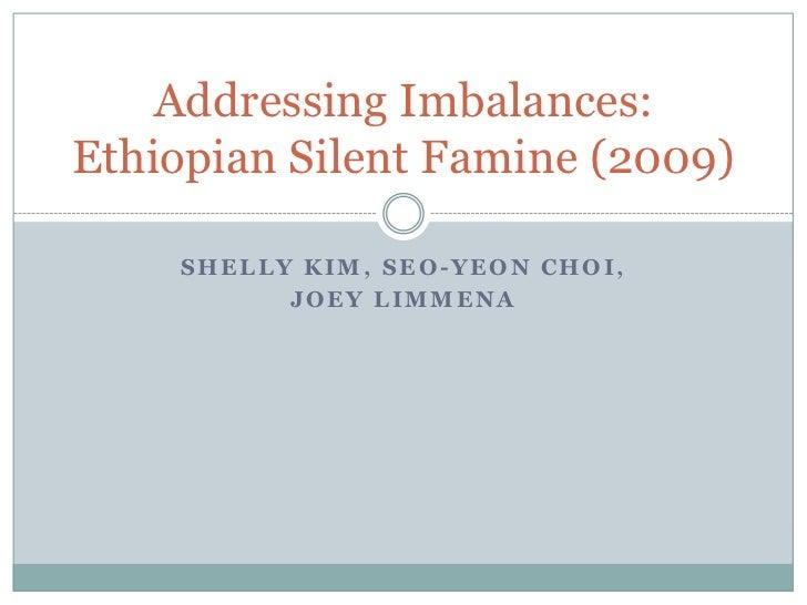 Addressing Imbalances:Ethiopian Silent Famine (2009)    SHELLY KIM, SEO-YEON CHOI,          JOEY LIMMENA