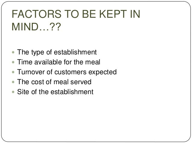 FACTORS TO BE KEPT IN MIND…??  The type of establishment  Time available for the meal  Turnover of customers expected ...