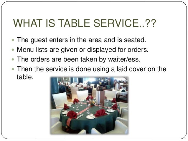 WHAT IS TABLE SERVICE..??  The guest enters in the area and is seated.  Menu lists are given or displayed for orders.  ...