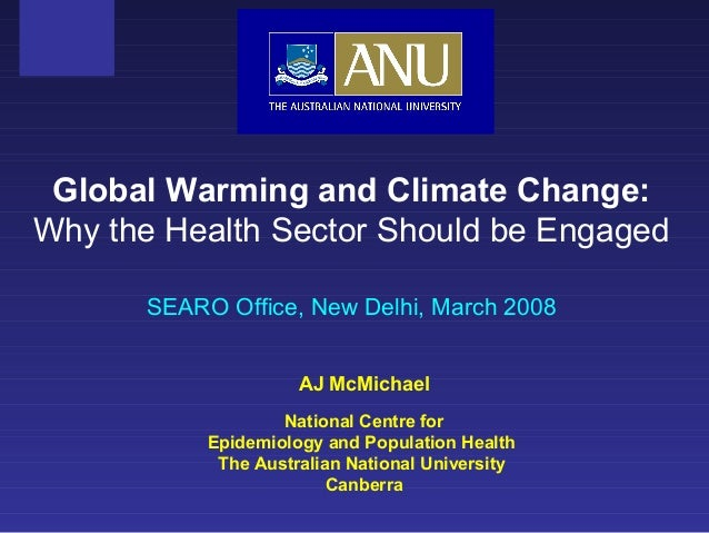 AJ McMichael National Centre for Epidemiology and Population Health The Australian National University Canberra Global War...