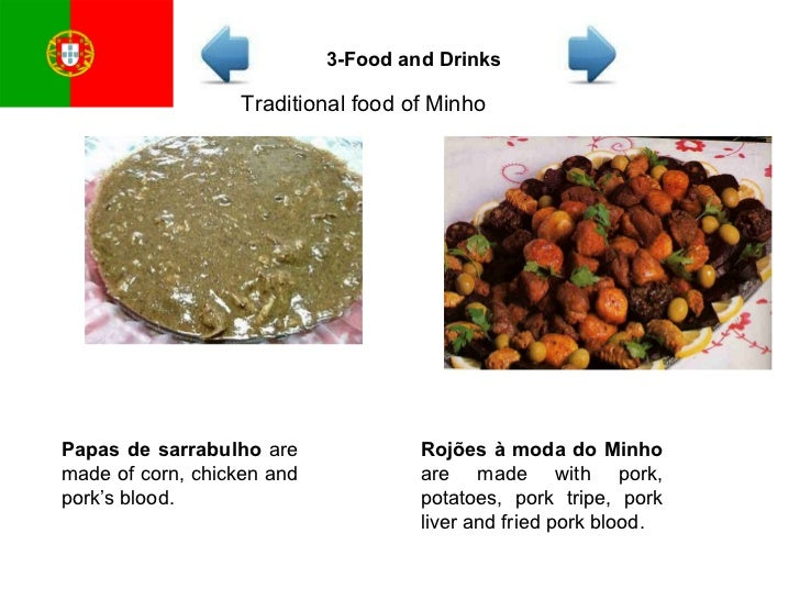Traditional food of Minho Papas de sarrabulho  are made of corn, chicken and pork's blood.  Rojões à moda do Minho  are ma...