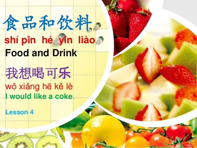 食品和饮料 shí pǐn hé yǐn liào Food and Drink 我想喝可乐 wǒ xiǎng hē kě lè I would like a coke. Lesson 4