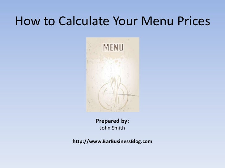 How to Calculate Your Menu Prices<br />Prepared by:<br />John Smith<br />http://www.BarBusinessBlog.com<br />