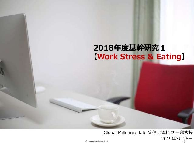 © Global Millennial lab 0 GM-lab 2018年度基幹研究1 【Work Stress & Eating】 Global Millennial lab 定例会資料より一部抜粋 2019年3月28日