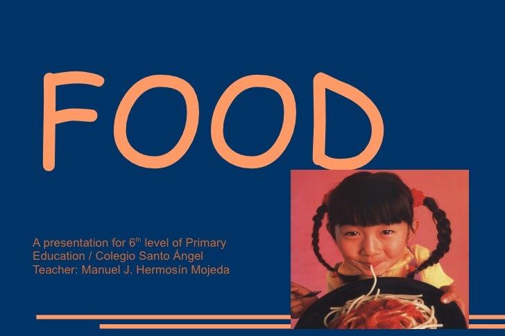 FOOD A presentation for 6 th  level of Primary Education / Colegio Santo Ángel Teacher: Manuel J. Hermosín Mojeda