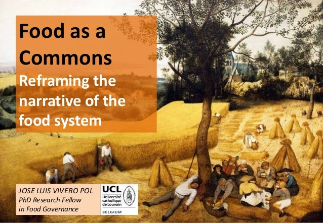 1 Food as a Commons Reframing the narrative of the food system JOSE LUIS VIVERO POL PhD Research Fellow in Food Governance