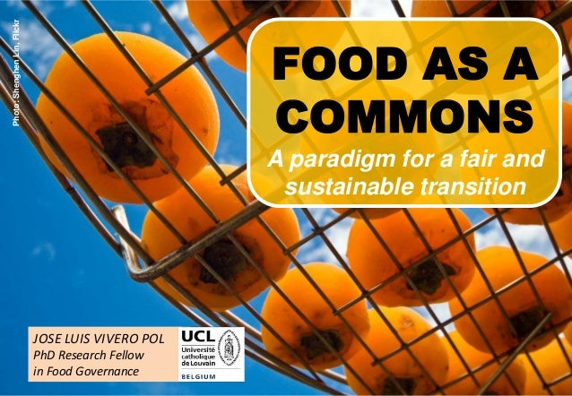 1 JOSE LUIS VIVERO POL PhD Research Fellow in Food Governance FOOD AS A COMMONS A paradigm for a fair and sustainable tran...