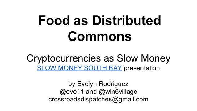 Food as Distributed Commons Cryptocurrencies as Slow Money SLOW MONEY SOUTH BAY presentation by Evelyn Rodriguez @eve11 an...
