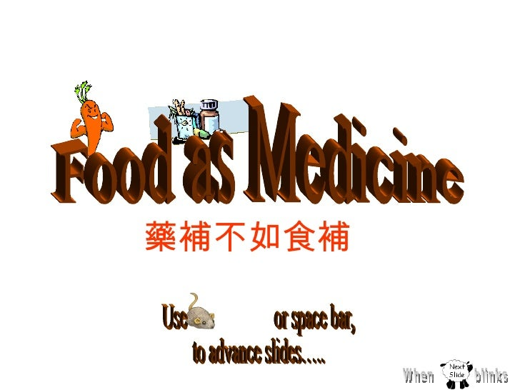 Use  or space bar, to advance slides….. Food as Medicine  When  blinks 藥補不如食補