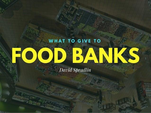 FOOD BANKS W H A T T O G I V E T O David Spradlin