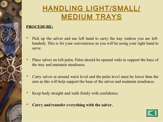 HANDLING LIGHT/SMALL/ MEDIUM TRAYS PROCEDURE:  Pick up the salver and use left hand to carry the tray (unless you are lef...