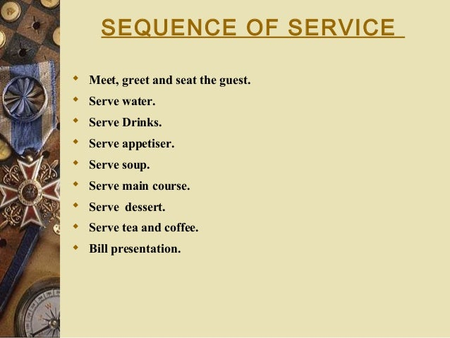 SEQUENCE OF SERVICE  Meet, greet and seat the guest.  Serve water.  Serve Drinks.  Serve appetiser.  Serve soup.  Se...