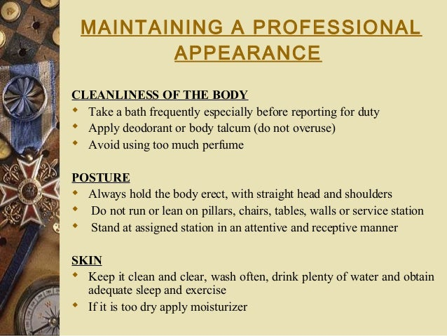 MAINTAINING A PROFESSIONAL APPEARANCE CLEANLINESS OF THE BODY  Take a bath frequently especially before reporting for dut...