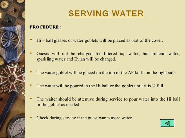 SERVING WATER PROCEDURE :  Hi – ball glasses or water goblets will be placed as part of the cover.  Guests will not be c...