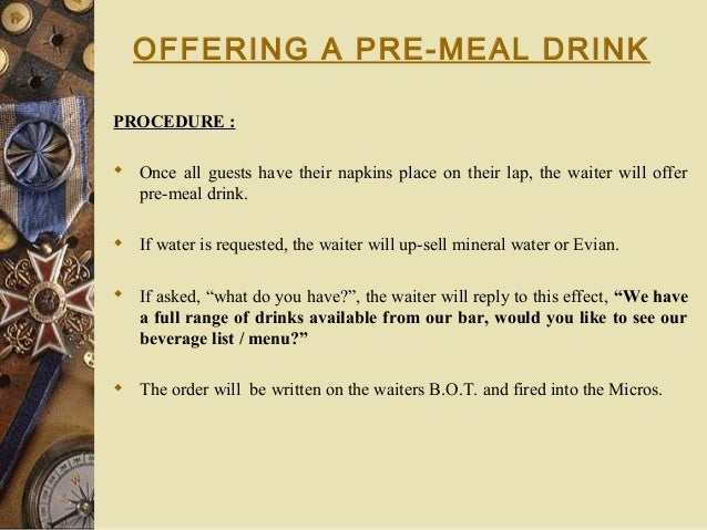 OFFERING A PRE-MEAL DRINK PROCEDURE :  Once all guests have their napkins place on their lap, the waiter will offer pre-m...