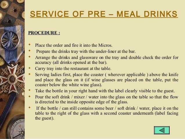 SERVICE OF PRE – MEAL DRINKS PROCEDURE :  Place the order and fire it into the Micros.  Prepare the drinks tray with the...