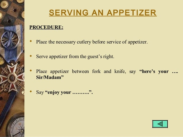 SERVING AN APPETIZER PROCEDURE:  Place the necessary cutlery before service of appetizer.  Serve appetizer from the gues...