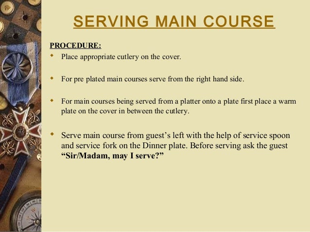 SERVING MAIN COURSE PROCEDURE:  Place appropriate cutlery on the cover.  For pre plated main courses serve from the righ...