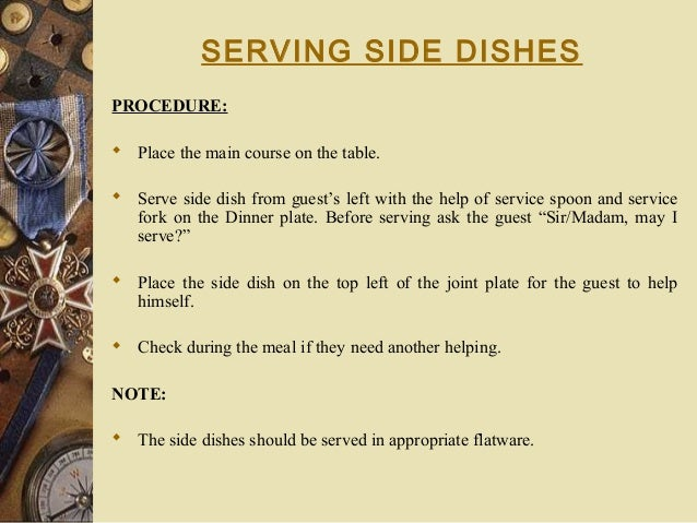 SERVING SIDE DISHES PROCEDURE:  Place the main course on the table.  Serve side dish from guest's left with the help of ...
