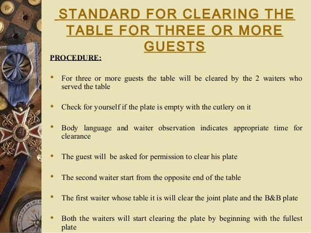STANDARD FOR CLEARING THE TABLE FOR THREE OR MORE GUESTS PROCEDURE:  For three or more guests the table will be cleared b...