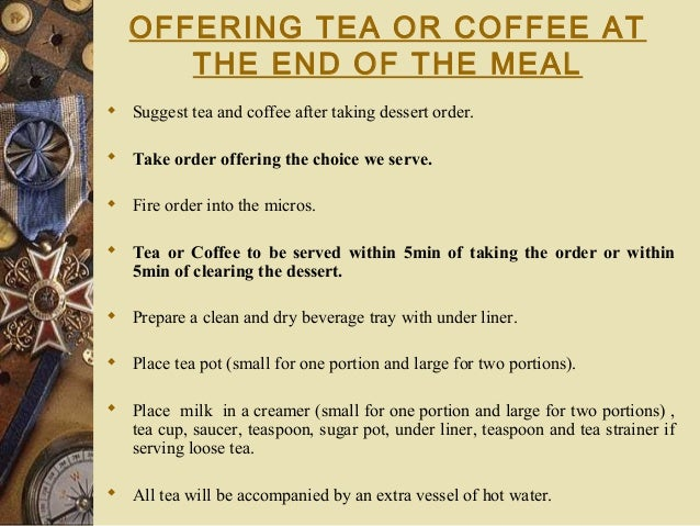 OFFERING TEA OR COFFEE AT THE END OF THE MEAL  Suggest tea and coffee after taking dessert order.  Take order offering t...