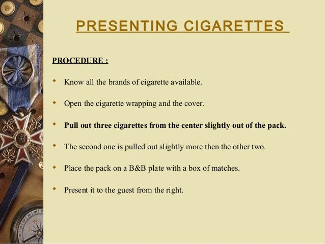 PRESENTING CIGARETTES PROCEDURE :  Know all the brands of cigarette available.  Open the cigarette wrapping and the cove...