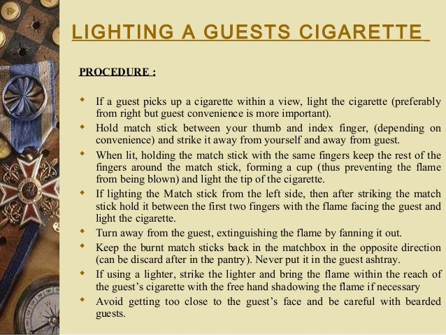 LIGHTING A GUESTS CIGARETTE PROCEDURE :  If a guest picks up a cigarette within a view, light the cigarette (preferably ...