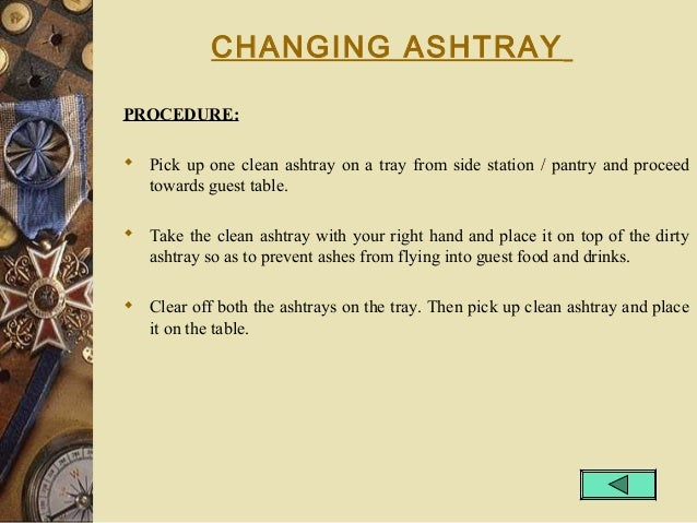 CHANGING ASHTRAY PROCEDURE:  Pick up one clean ashtray on a tray from side station / pantry and proceed towards guest tab...