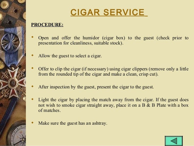 CIGAR SERVICE PROCEDURE:  Open and offer the humidor (cigar box) to the guest (check prior to presentation for cleanlines...