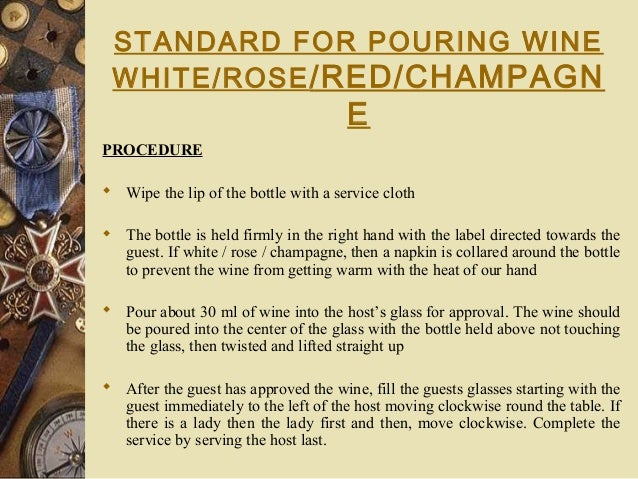 STANDARD FOR POURING WINE WHITE/ROSE/RED/CHAMPAGN E PROCEDURE  Wipe the lip of the bottle with a service cloth  The bott...